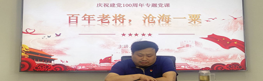 公司党支部组织开展庆祝建党100周年专题党课学习